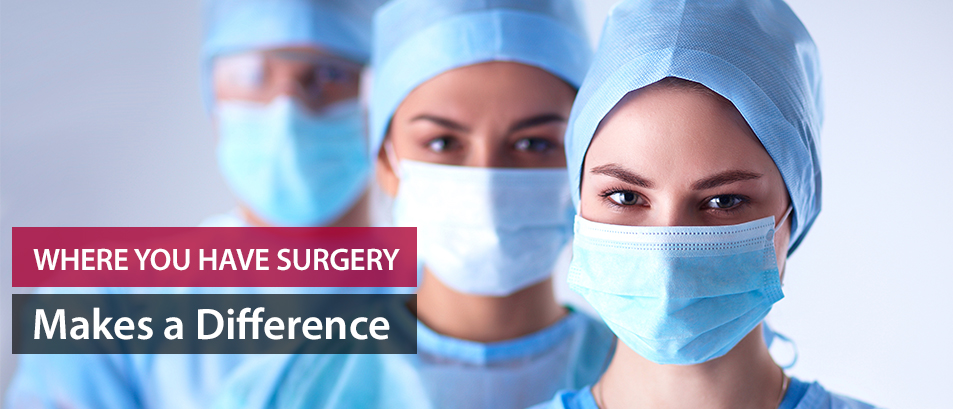 Where You Have Surgery Makes a Difference
